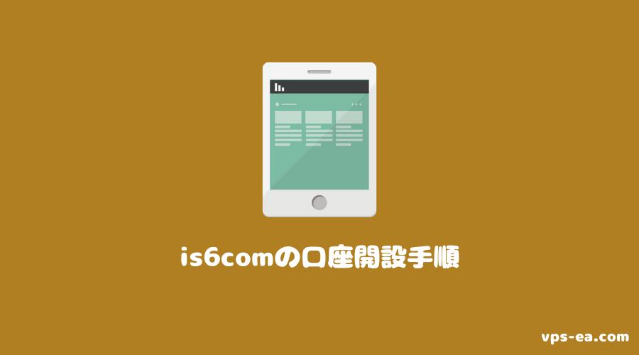 is6com(アイエスシックスコム)の口座開設手順