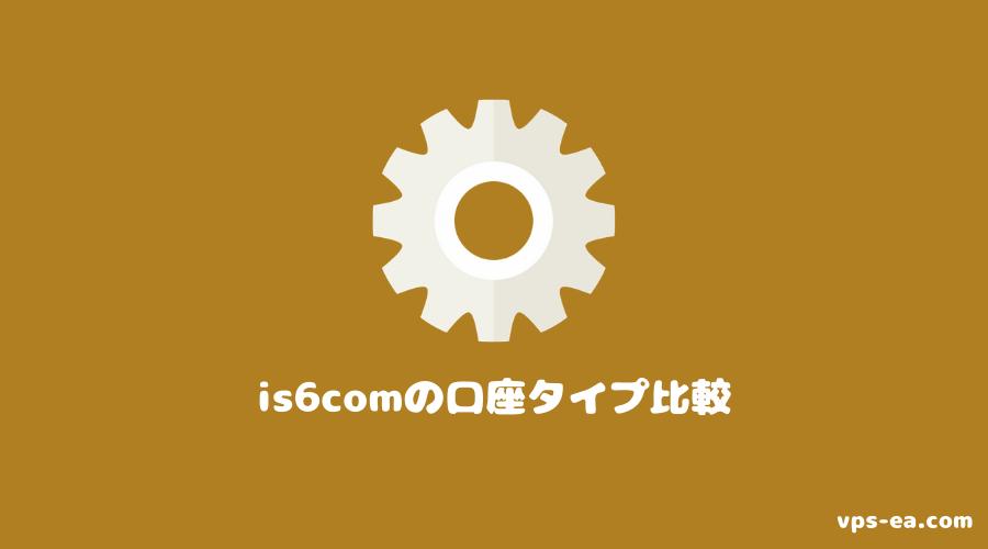 is6com(アイエスシックスコム)の口座タイプ比較